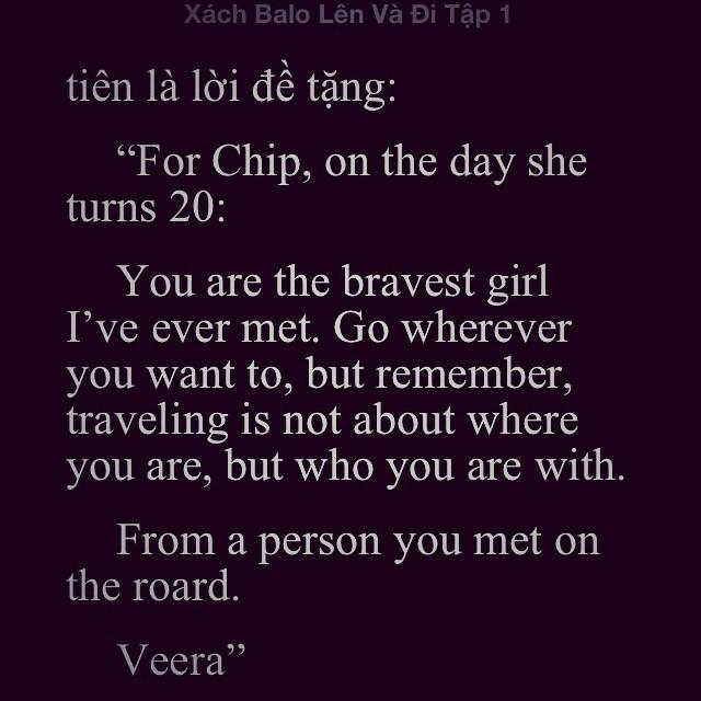 """[""""Tặng Chip, ngày em tròn 20 tuổi] Em là cô gái dũng cảm nhất mà anh từng gặp. Đi đến bất cứ nơi nào em muốn, nhưng hãy nhớ rằng, hành trình thực sự không phải là những nơi em đến, mà là những con người em gặp. Từ một người em gặp trên đường. Đoạn mình thích nhất trong truyện. <3"""